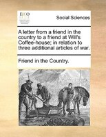 A Letter From A Friend In The Country To A Friend At Will's Coffee-house; In Relation To Three Additional Articles Of - Friend In The Country.