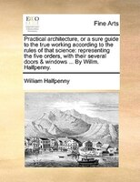 Practical Architecture, Or A Sure Guide To The True Working According To The Rules Of That Science: Representing The Five Orders, - William Halfpenny