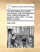 The Description Of A Pocket Microscope, With The Apparatus There Unt[o] Belonging. As Made By John Cuff ... In Fleet-street, Londo - John Cuff