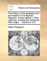 The History Of The Progress And Termination Of The Roman Republic. A New Edition, In Five Volumes, Revised And Corrected. With Map - Adam Ferguson