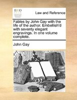 Fables By John Gay With The Life Of The Author. Embellish'd With Seventy Elegant Engravings. In One Volume Complete. - John Gay