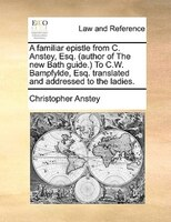 A Familiar Epistle From C. Anstey, Esq. (author Of The New Bath Guide.) To C.w. Bampfylde, Esq. Translated And Addressed To The La - Christopher Anstey