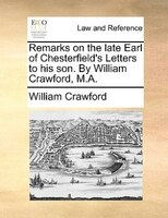 Remarks On The Late Earl Of Chesterfield's Letters To His Son. By William Crawford, M.a. - William Crawford