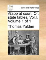 AEsop At Court. Or, State Fables. Vol.i.  Volume 1 Of 1 - Thomas Yalden