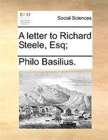 A Letter To Richard Steele, Esq; - Philo Basilius.