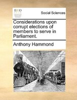 Considerations Upon Corrupt Elections Of Members To Serve In Parliament. - Anthony Hammond