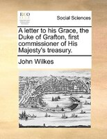 A Letter To His Grace, The Duke Of Grafton, First Commissioner Of His Majesty's Treasury. - John Wilkes