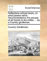 Reflections Without Doors, On What Passes Within. Recommended To The Perusal Of All Friends To The Militia: ... By A Country Gentl - Country Gentleman.
