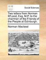 Two Letters From Norman M'leod, Esq. M.p. To The Chairman Of The Friends Of The People At Edinburgh.
