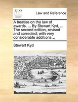A Treatise On The Law Of Awards. ... By Stewart Kyd, ... The Second Edition, Revised And Corrected; With Very Considerable Additio - Stewart Kyd