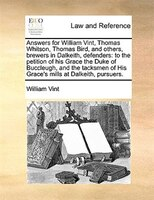 Answers For William Vint, Thomas Whitson, Thomas Bird, And Others, Brewers In Dalkeith, Defenders: To The Petition Of His Grace Th - William Vint