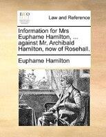 Information For Mrs Euphame Hamilton, ... Against Mr. Archibald Hamilton, Now Of Rosehall. - Euphame Hamilton