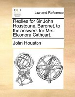 Replies For Sir John Houstoune, Baronet, To The Answers For Mrs. Eleonora Cathcart.