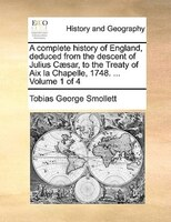 A Complete History Of England, Deduced From The Descent Of Julius Caesar, To The Treaty Of Aix La Chapelle, 1748. ...  Volume 1 Of - Tobias George Smollett