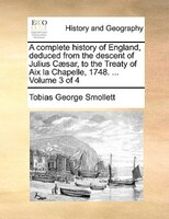 A Complete History Of England, Deduced From The Descent Of Julius Caesar, To The Treaty Of Aix La Chapelle, 1748. ...  Volume 3 Of - Tobias George Smollett