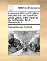 A Complete History Of England, Deduced From The Descent Of Julius Caesar, To The Treaty Of Aix La Chapelle, 1748. ...  Volume 4 Of - Tobias George Smollett