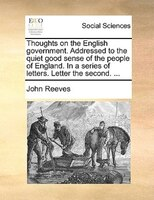 Thoughts On The English Government. Addressed To The Quiet Good Sense Of The People Of England. In A Series Of Letters. Letter The - John Reeves