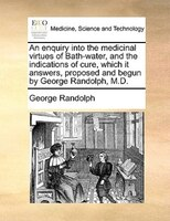 An Enquiry Into The Medicinal Virtues Of Bath-water, And The Indications Of Cure, Which It Answers, Proposed And Begun By George R - George Randolph