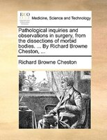 Pathological Inquiries And Observations In Surgery, From The Dissections Of Morbid Bodies. ... By Richard Browne Cheston, ... - Richard Browne Cheston