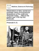 Observations On Time, Sacred And Prophane: Being Chronographical Disquisitions On The Julian And Gregorian Styles; ... Fitted To T - Philomath N. B.
