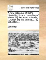 A New Catalogue Of Bell's Circulating Library, Consisting Of Above Fifty Thousand Volumes, ... Which Are Lent To Read, - John Bell