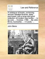 A Catalogue Of Books, Containing Several Valuable Libraries, Lately Purchased, With A Large And Good Collection Of Modern New Book - John Binns