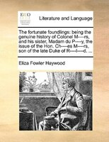The Fortunate Foundlings: Being The Genuine History Of Colonel M----rs, And His Sister, Madam Du P----y, The Issue Of The Hon - Eliza Fowler Haywood
