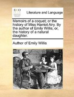 Memoirs Of A Coquet; Or The History Of Miss Harriot Airy. By The Author Of Emily Willis; Or, The History Of A Natural Daughter. - Author of Emily Willis