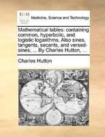 Mathematical Tables: Containing Common, Hyperbolic, And Logistic Logarithms. Also Sines, Tangents, Secants, And Versed-s - Charles Hutton