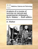 Analysis Of A Course Of Lectures On Natural And Experimental Philosophy, ... By A. Walker, ... Sixth Edition. - A. Walker