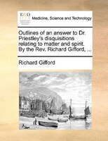 Outlines Of An Answer To Dr. Priestley's Disquisitions Relating To Matter And Spirit. By The Rev. Richard Gifford, ... - Richard Gifford