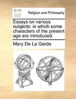 Essays On Various Subjects: In Which Some Characters Of The Present Age Are Introduced. - Mary De La Garde