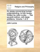An Essay Concerning Human Understanding. In Four Books. Written By John Locke, ... The Seventh Edition, With Large Additions. Volu - John Locke