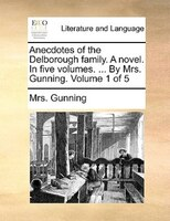 Anecdotes Of The Delborough Family. A Novel. In Five Volumes. ... By Mrs. Gunning.  Volume 1 Of 5 - Mrs. Gunning