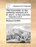 The Triumvirate: Or, The Authentic Memoirs Of A. B. And C. In Two Volumes. ...  Volume 2 Of 2 - Richard Griffith