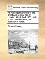 An Historical Narrative Of The Great And Terrible Fire Of London, Sept. 2nd 1666: With Some Parallel Cases, And Occasional Notes. - Gideon Harvey