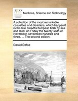 A Collection Of The Most Remarkable Casualties And Disasters, Which Happen'd In The Late Dreadful Tempest, Both By Sea - Daniel Defoe