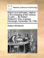 Report And Estimates, Relative To The Enlarging Of The Harbour Of Leith, ... By Robert Whitworth, Esq; Engineer. Edinburgh, Novemb - Robert Whitworth