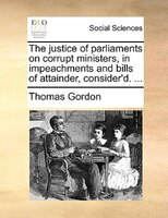 The Justice Of Parliaments On Corrupt Ministers, In Impeachments And Bills Of Attainder, Consider'd. ... - Thomas Gordon