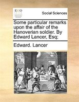 Some Particular Remarks Upon The Affair Of The Hanoverian Soldier. By Edward Lancer, Esq; - Edward. Lancer