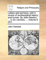 Letters And Sermons, With A Review Of Ecclesiastical History, And Hymns. By John Newton, ... In Six Volumes. ...  Volume 6 Of 6 - John Newton