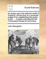 An Essay Upon The National Credit Of England; Introductory To A Proposal Prepar'd For Establishing The Public Credit; ... - John Broughton