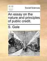 An Essay On The Nature And Principles Of Public Credit. - S. Gale