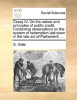 Essay Iv. On The Nature And Principles Of Public Credit. Containing Observations On The System Of Redemption Laid Down In The Late - S. Gale