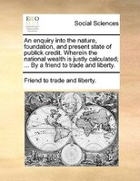 An Enquiry Into The Nature, Foundation, And Present State Of Publick Credit. Wherein The National Wealth Is Justly Calculated; ... - Friend To Trade And Liberty.