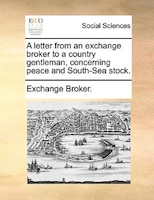 A Letter From An Exchange Broker To A Country Gentleman, Concerning Peace And South-sea Stock.