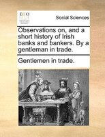 Observations On, And A Short History Of Irish Banks And Bankers. By A Gentleman In Trade. - Gentlemen In Trade.