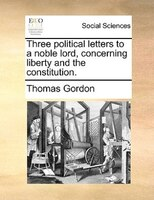 Three Political Letters To A Noble Lord, Concerning Liberty And The Constitution. - Thomas Gordon
