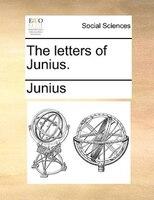 The Letters Of Junius. - Junius