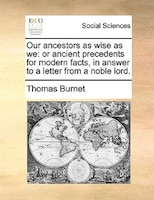 Our Ancestors As Wise As We: Or Ancient Precedents For Modern Facts, In Answer To A Letter From A Noble Lord. - Thomas Burnet